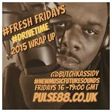 FRESH FRIDAYS  DRIVETIME SHOW -WRAP UP 2015- HOSTED BY @BUTCHKASSIDY - PULSE88.CO.UK -1600-1900GMT