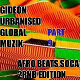 GIDEON URBANIZED GLOBAL MUZIK PART 9 (AFRO BEATS, SOCA & 2 RnB EDITION)