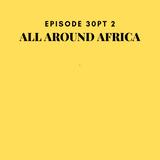 Episode 30 PT 2: All Around Africa