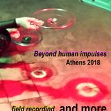 Beyond Human Impulses. Athens 2018. field recording and more