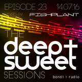 The Deep & Sweet Sessions with Fishplant - Episode 23 - 14.07.16