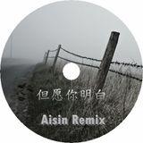 但愿你明白 全中文 (Aisin Remix)