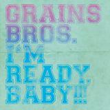 Grains Bros. - I'm Ready, Baby!!!