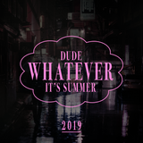Dude Whatever It's Summer 2019