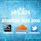 Remixed RnB 2016 - DJ Jay Hayden TWITTER:@DJJayHayden