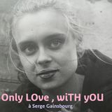 """Only LOve , wiTH  yOU ... """"at Serge Gainsbourg"""""""