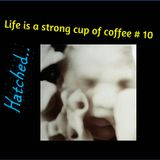 Life's a Strong Cup of Coffee #10 - Hatched