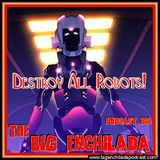 BIG ENCHILADA 128: DESTROY ALL ROBOTS!