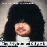The Frightened City Podcast - Episode 8. Good Morning Shoe Bee Dew.