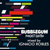 BUBBLEGUM podcast cuatro mixed by ~ Ignacio Robles ~