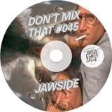DON'T MIX THAT VOL 45: JAWSIDE