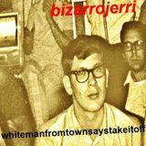 Bizarrojerri's whitemanfromtownsaystakeitoff PART 1
