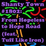 Shanty Town #1802: From Hopeless to Hope Road (feat. Tuff Like Iron)