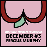 Bitchslap Musical Fruitbowl December #3 - Fergus Murphy