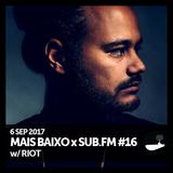 Mais Baixo x SUB.FM #16 (06.09.2017) w/ RIOT