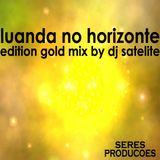 Luanda No Horizonte Edição  Gold By Dj Satelite - Seres Produções