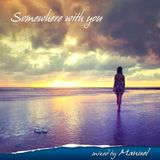 Somewhere with you - Mixed by Manuel