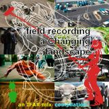 field recording a Changing landscape, an IFAR mix compilation