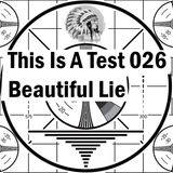 This Is A Test 026: Beautiful Lie
