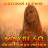 Oldschool Spitteler - Maybe So (deep lounge version)