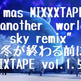 """X'mas MIXXXTAPE """"another  world sky remix""""-冬が終わる前にMIXTAPE vol.1.5-"""