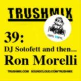 Trushmix 39 (DJ Sotofett then Ron Morelli)