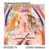 The Bomarr Blog Presents: The Background Noise Podcast Series, Episode 74: Danny Minnick