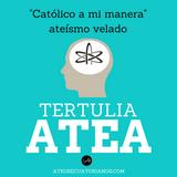 """Tertulia Atea """"Católicos a su manera o ateos velados""""."""
