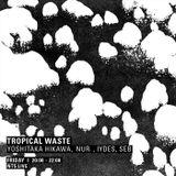 Tropical Waste w/ Yoshitaka Hikawa, Nur, Iydes & Seb - 3rd March 2017