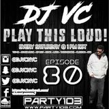 DJ VC - Play This Loud! Episode 80 (Party 103)