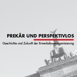Prekär und Perspektivlos - Geschichte und Zukunft der Erwerbslosenorganisierung