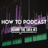 Behind the Sofa #3 - How to Podcast