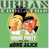 90sHouseParty Vol X12  Presented by RONE JAXX & URBAN EDUCATION