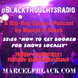 "#BlackThoughtsRadio Podcast S2:E6 ""How to Get Booked For Shows Locally"" By Marcel P. Black"