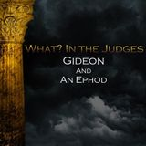 05) What In the Judges, Gideon and An Ephod