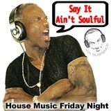 Say It Ain't Soulful - House Music ~ Friday Night
