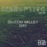 Disruptivo No. 23 - Silicon Valley Day