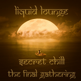 "Liquid Lounge - Secret Chill - ""The Final Gathering..."""