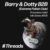 THREADS PROMOTERS UNITE #005 - Barry & Dotty (Extreme Fetish Club)