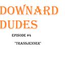 "Downard Dudes Ep #4 ""Transjenner"""