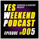 YES WEEKEND PODCAST #005 (MIXED & SELECTED BY DUBSLIDE & DJSECRET) 09/2014