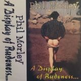 Phil Morley - A Display Of Rudeness
