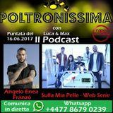 Poltronissima 16.06.2017 - Sulla Mia Pelle Web Serie - Ospite: Angelo Enea Franzò