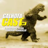 Galhofa Cast - 011 | O Monstruoso Gojira, Godzilla, Kondzilla!