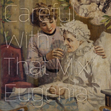 Careful With That Mix, Eugenia