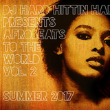 AFROBEATS TO THE WORLD - VOLUME 2 - SUMMER 2017 - DJ HARD HITTIN HARRY