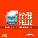 LA MAQUINA DE SER FELIZ - PROGRAMA 013 - 05/08/2017 SABADOS DE 15 A 17 WWW.RADIOOREJA.COM.AR