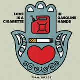TSAW/2012.23 • Love is a Cigarette in Gasoline Hands