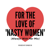 Dindo B's For The Love of 'Nasty Women' (Always With Her Mix) Mix