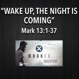 "MARKED Series- ""Wake Up, The Night Is Coming"" Mark 13:1-37"